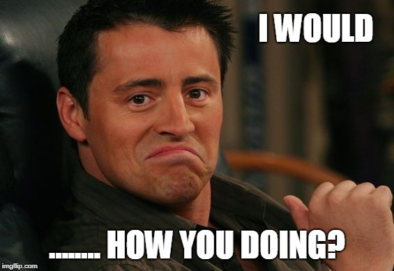 Proud Joey | I WOULD ........ HOW YOU DOING? | image tagged in proud joey | made w/ Imgflip meme maker