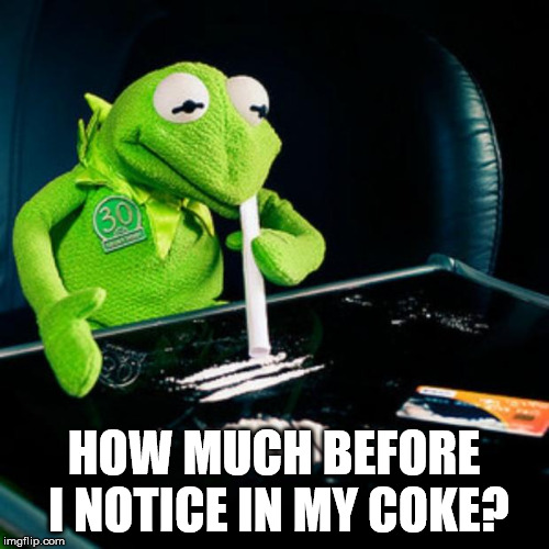 kermit coke | HOW MUCH BEFORE I NOTICE IN MY COKE? | image tagged in kermit coke | made w/ Imgflip meme maker