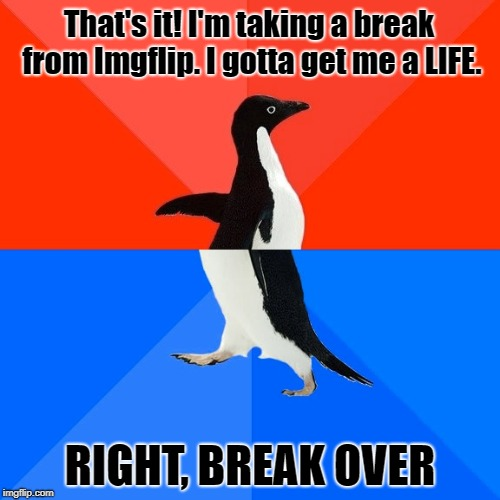 Awkward Penguin |  That's it! I'm taking a break from Imgflip. I gotta get me a LIFE. RIGHT, BREAK OVER | image tagged in memes,socially awesome awkward penguin,imgflip | made w/ Imgflip meme maker