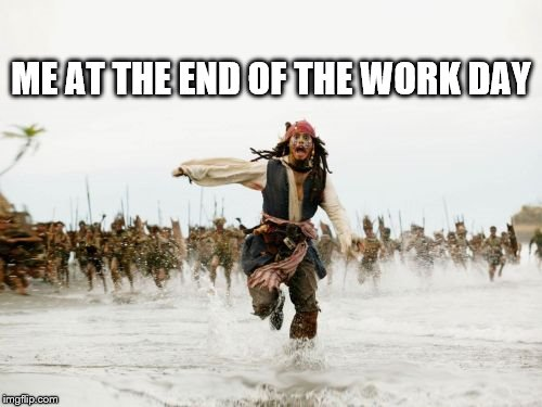 Me At The End Of The Work Day |  ME AT THE END OF THE WORK DAY | image tagged in memes,jack sparrow being chased,me at the end of the work day | made w/ Imgflip meme maker