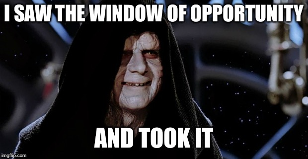 Star Wars Emperor | I SAW THE WINDOW OF OPPORTUNITY AND TOOK IT | image tagged in star wars emperor | made w/ Imgflip meme maker