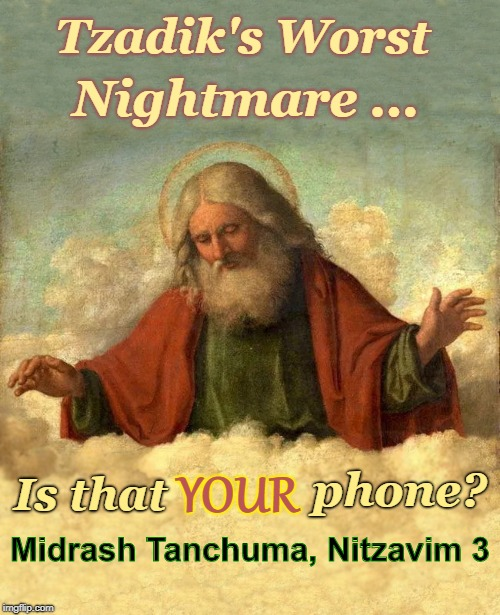 Tzadik's Worst Nightmare (see comments) | Tzadik's Worst Nightmare ... Is that YOUR phone? Midrash Tanchuma, Nitzavim 3 | image tagged in god looking down 650x800 more space on top and bottom,judaism,torah,shavuot | made w/ Imgflip meme maker