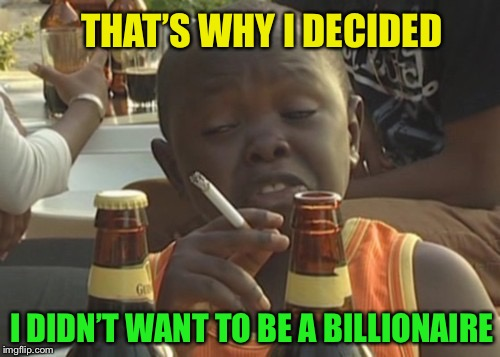 Smoking kid,,, | THAT'S WHY I DECIDED I DIDN'T WANT TO BE A BILLIONAIRE | image tagged in smoking kid | made w/ Imgflip meme maker