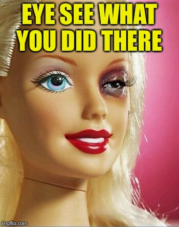 Black Eye Barbie | EYE SEE WHAT YOU DID THERE | image tagged in black eye barbie | made w/ Imgflip meme maker