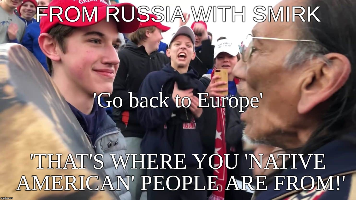 From Russia(via Europe) With Smirk | FROM RUSSIA WITH SMIRK 'THAT'S WHERE YOU 'NATIVE AMERICAN' PEOPLE ARE FROM!' 'Go back to Europe' | image tagged in russia,bond,native,american,covington,maga | made w/ Imgflip meme maker