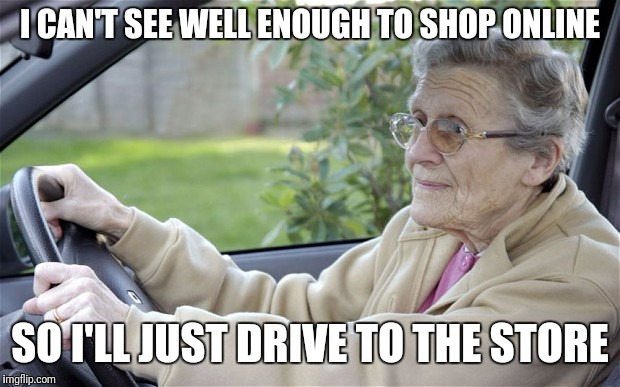Old Lady Driving | I CAN'T SEE WELL ENOUGH TO SHOP ONLINE SO I'LL JUST DRIVE TO THE STORE | image tagged in old lady driving | made w/ Imgflip meme maker