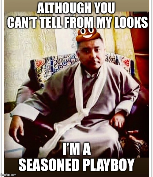 Sonam Topgay Tashi | ALTHOUGH YOU CAN'T TELL FROM MY LOOKS I'M A SEASONED PLAYBOY | image tagged in sonam topgay tashi,douchebag,playboy | made w/ Imgflip meme maker