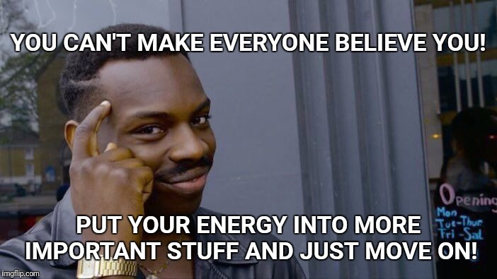 Roll Safe Think About It Meme |  YOU CAN'T MAKE EVERYONE BELIEVE YOU! PUT YOUR ENERGY INTO MORE IMPORTANT STUFF AND JUST MOVE ON! | image tagged in memes,roll safe think about it | made w/ Imgflip meme maker
