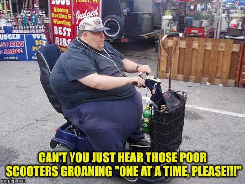 "Fat guy on scooter | CAN'T YOU JUST HEAR THOSE POOR SCOOTERS GROANING ""ONE AT A TIME, PLEASE!!!"" 