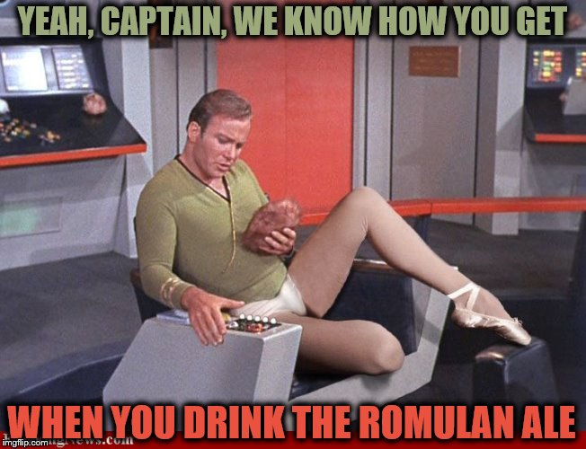 YEAH, CAPTAIN, WE KNOW HOW YOU GET WHEN YOU DRINK THE ROMULAN ALE | made w/ Imgflip meme maker