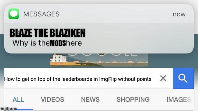 If anybody tries to search that. I'll ask you this. | BLAZE THE BLAZIKEN MODS How to get on top of the leaderboards in ImgFlip without points | image tagged in why is the fbi here,imgflip mods | made w/ Imgflip meme maker