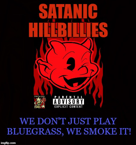 Moonshiner | SATANIC HILLBILLIES WE DON'T JUST PLAY BLUEGRASS, WE SMOKE IT! | image tagged in hillbilly,hillbillies,marijuana,country,bluegrass,satanic | made w/ Imgflip meme maker