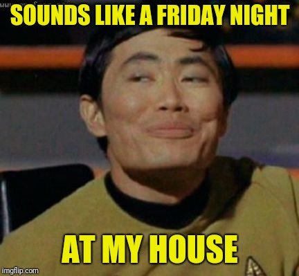 sulu | SOUNDS LIKE A FRIDAY NIGHT AT MY HOUSE | image tagged in sulu | made w/ Imgflip meme maker