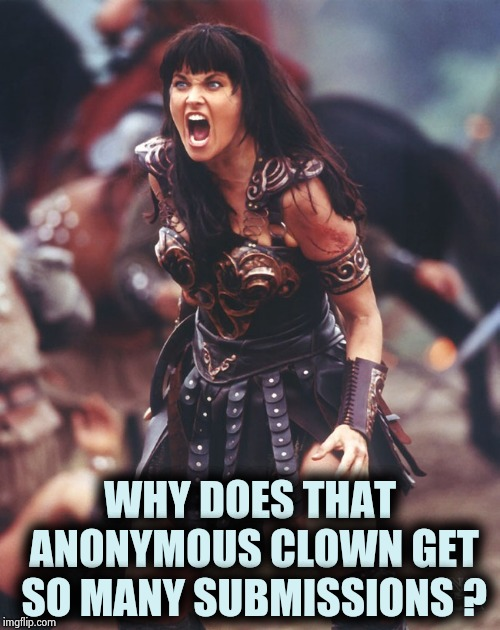Be fair IMGFLIP |  WHY DOES THAT ANONYMOUS CLOWN GET SO MANY SUBMISSIONS ? | image tagged in xena is pissed,anonymous,stop it get some help,bravery,we don't care | made w/ Imgflip meme maker