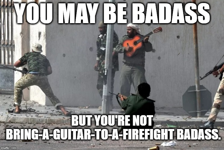 You May Be Badass..... | YOU MAY BE BADASS BUT YOU'RE NOT BRING-A-GUITAR-TO-A-FIREFIGHT BADASS. | image tagged in badass,guitar,combat,isis,fight,war | made w/ Imgflip meme maker