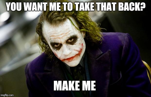 why so serious joker | YOU WANT ME TO TAKE THAT BACK? MAKE ME | image tagged in why so serious joker | made w/ Imgflip meme maker