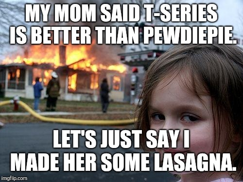 Disaster Girl Meme | MY MOM SAID T-SERIES IS BETTER THAN PEWDIEPIE. LET'S JUST SAY I MADE HER SOME LASAGNA. | image tagged in memes,disaster girl | made w/ Imgflip meme maker