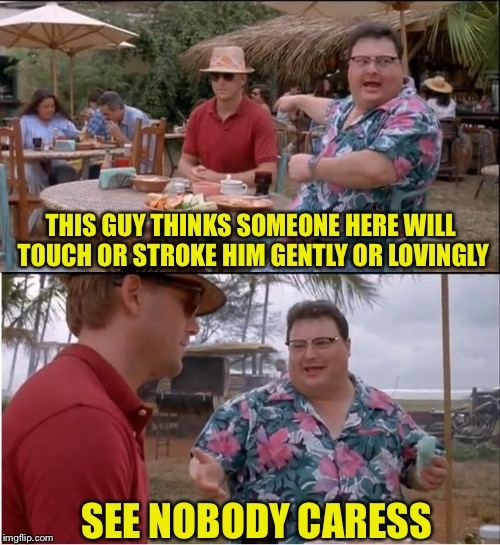 Spelling Mistake...or is it? ;) | THIS GUY THINKS SOMEONE HERE WILL TOUCH OR STROKE HIM GENTLY OR LOVINGLY SEE NOBODY CARESS | image tagged in memes,see nobody cares,mind blown,can't touch this,funny | made w/ Imgflip meme maker