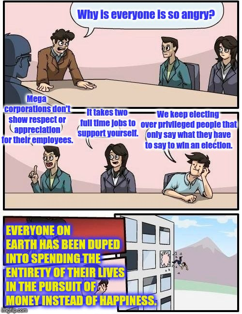 This Is Not Great ... Again Or Otherwise | Why is everyone is so angry? Mega corporations don't show respect or appreciation for their employees. It takes two full time jobs to suppor | image tagged in memes,boardroom meeting suggestion,government corruption,rip off,ripoff,sometimes i wonder | made w/ Imgflip meme maker