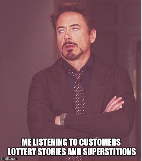Please No! | ME LISTENING TO CUSTOMERS LOTTERY STORIES AND SUPERSTITIONS | image tagged in memes,face you make robert downey jr,lottery,customer service,clerks,gambling | made w/ Imgflip meme maker