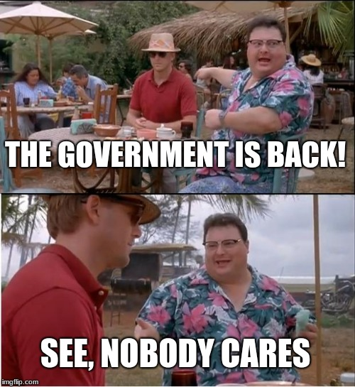 Only Local Government Affects You |  THE GOVERNMENT IS BACK! SEE, NOBODY CARES | image tagged in memes,see nobody cares,politics,government,government shutdown,congress | made w/ Imgflip meme maker