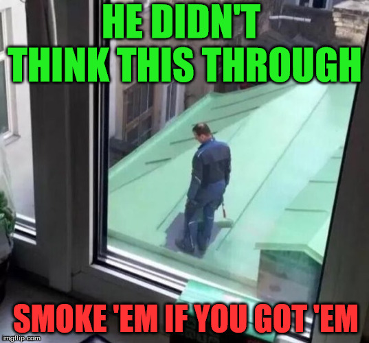 Work smarter dude. | HE DIDN'T THINK THIS THROUGH SMOKE 'EM IF YOU GOT 'EM | image tagged in memes,painting,hardworking guy,work sucks,funny,dumb | made w/ Imgflip meme maker