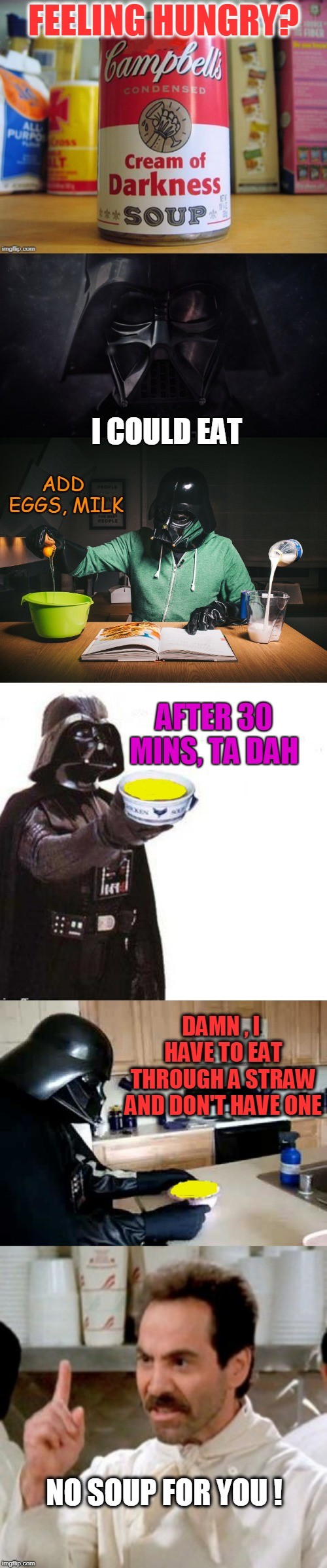 Hello cream of darkness my old friend  | FEELING HUNGRY? NO SOUP FOR YOU ! DAMN , I HAVE TO EAT THROUGH A STRAW AND DON'T HAVE ONE ADD EGGS, MILK I COULD EAT AFTER 30 MINS, TA DAH | image tagged in no soup for you,darth vader,cooking,soup,simon and garfunkel | made w/ Imgflip meme maker