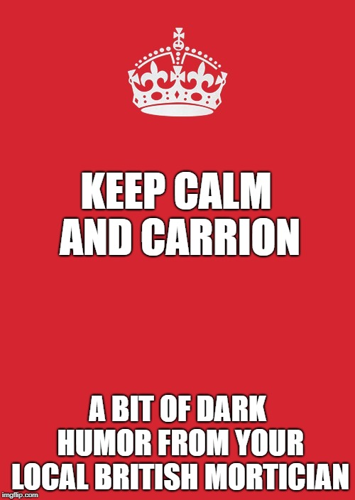Morbid Humor and Bad Puns | KEEP CALM AND CARRION A BIT OF DARK HUMOR FROM YOUR LOCAL BRITISH MORTICIAN | image tagged in memes,keep calm and carry on red | made w/ Imgflip meme maker