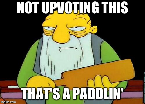 NOT UPVOTING THIS THAT'S A PADDLIN' | image tagged in memes,that's a paddlin' | made w/ Imgflip meme maker
