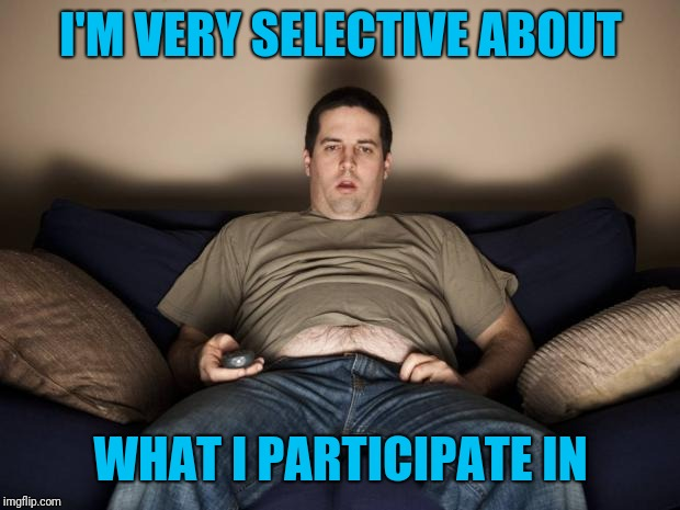 lazy fat guy on the couch | I'M VERY SELECTIVE ABOUT WHAT I PARTICIPATE IN | image tagged in lazy fat guy on the couch | made w/ Imgflip meme maker
