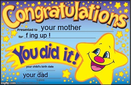 everyone messed up!  | your mother f ing up ! your child's birth date your dad | image tagged in memes,happy star congratulations | made w/ Imgflip meme maker