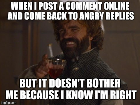 Ya mad, bro?  | WHEN I POST A COMMENT ONLINE AND COME BACK TO ANGRY REPLIES BUT IT DOESN'T BOTHER ME BECAUSE I KNOW I'M RIGHT | image tagged in game of thrones laugh,peter dinklage,angry,online,facebook | made w/ Imgflip meme maker