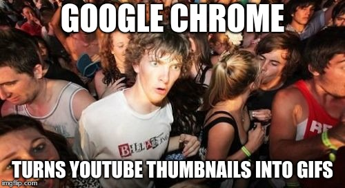 You should try it if you have Google Chrome. Just put your cursor over the thumbnail of a YouTube video, and voila, instant GIF. | GOOGLE CHROME TURNS YOUTUBE THUMBNAILS INTO GIFS | image tagged in memes,sudden clarity clarence,google chrome,youtube,thumbnail,cool | made w/ Imgflip meme maker