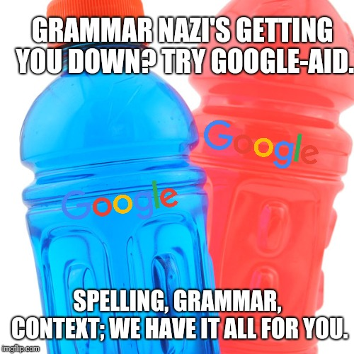 GRAMMAR NAZI'S GETTING YOU DOWN? TRY GOOGLE-AID. SPELLING, GRAMMAR, CONTEXT; WE HAVE IT ALL FOR YOU. | made w/ Imgflip meme maker