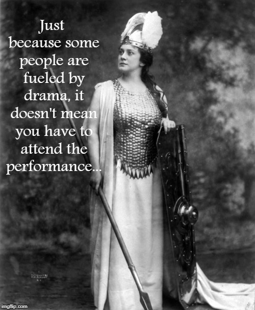 Drama... |  Just because some people are fueled by drama, it doesn't mean you have to attend the performance... | image tagged in drama,performance,fueled | made w/ Imgflip meme maker