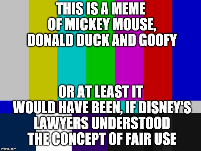 Fan: Look at this Disney-related thing I just made.  Disney: Nope nope nope nope. | THIS IS A MEME OF MICKEY MOUSE, DONALD DUCK AND GOOFY OR AT LEAST IT WOULD HAVE BEEN, IF DISNEY'S LAWYERS UNDERSTOOD THE CONCEPT OF FAIR USE | image tagged in color bars,disney,copyright,fair use | made w/ Imgflip meme maker