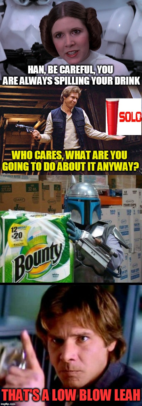Solo | HAN, BE CAREFUL, YOU ARE ALWAYS SPILLING YOUR DRINK THAT'S A LOW BLOW LEAH WHO CARES, WHAT ARE YOU GOING TO DO ABOUT IT ANYWAY? | image tagged in princess leah,han solo,boba fett,bounty hunter,drink | made w/ Imgflip meme maker