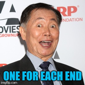 George Takei | ONE FOR EACH END | image tagged in george takei | made w/ Imgflip meme maker