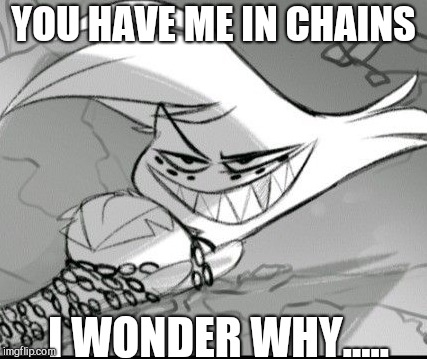 Chained Angel | YOU HAVE ME IN CHAINS I WONDER WHY..... | image tagged in evil angel,angel dust,hazbin hotel,i didnt tag the last image im sorry | made w/ Imgflip meme maker