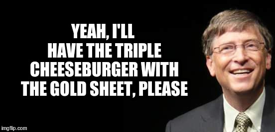Bill Gates Fake quote | YEAH, I'LL HAVE THE TRIPLE CHEESEBURGER WITH THE GOLD SHEET, PLEASE | image tagged in bill gates fake quote | made w/ Imgflip meme maker