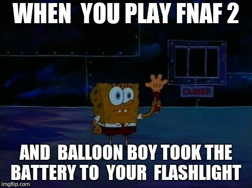 Spongebob Advanced Darkness |  WHEN  YOU PLAY FNAF 2; AND  BALLOON BOY TOOK THE BATTERY TO  YOUR  FLASHLIGHT | image tagged in spongebob advanced darkness | made w/ Imgflip meme maker