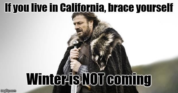 Winter Is Coming | If you live in California, brace yourself Winter is NOT coming | image tagged in winter is coming | made w/ Imgflip meme maker