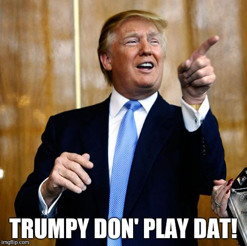 Donal Trump Birthday | TRUMPY DON' PLAY DAT! | image tagged in donal trump birthday | made w/ Imgflip meme maker