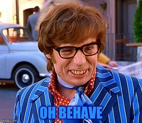 Austin Powers | OH BEHAVE | image tagged in austin powers | made w/ Imgflip meme maker