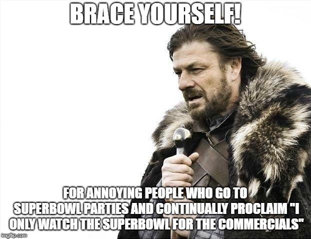 "Brace Yourselves X is Coming | BRACE YOURSELF! FOR ANNOYING PEOPLE WHO GO TO SUPERBOWL PARTIES AND CONTINUALLY PROCLAIM ""I ONLY WATCH THE SUPERBOWL FOR THE COMMERCIALS"" 