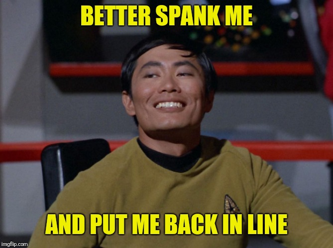Sulu smug | BETTER SPANK ME AND PUT ME BACK IN LINE | image tagged in sulu smug | made w/ Imgflip meme maker
