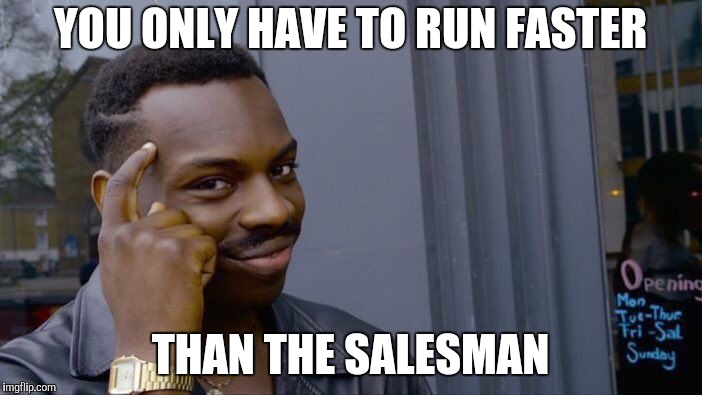 Roll Safe Think About It Meme | YOU ONLY HAVE TO RUN FASTER THAN THE SALESMAN | image tagged in memes,roll safe think about it | made w/ Imgflip meme maker