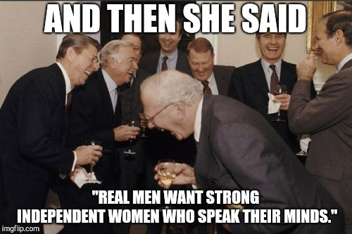 "Laughing Men In Suits Meme | AND THEN SHE SAID ""REAL MEN WANT STRONG INDEPENDENT WOMEN WHO SPEAK THEIR MINDS."" 