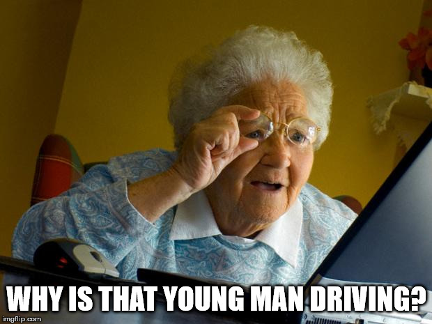 Old lady at computer finds the Internet | WHY IS THAT YOUNG MAN DRIVING? | image tagged in old lady at computer finds the internet | made w/ Imgflip meme maker