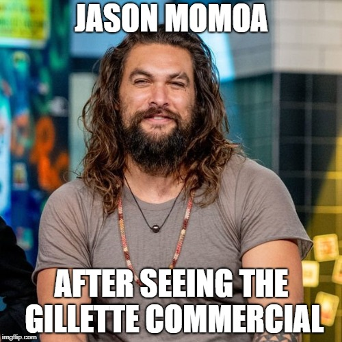 Toxic Masculinity |  JASON MOMOA; AFTER SEEING THE GILLETTE COMMERCIAL | image tagged in jason momoa,gillette,toxic masculinity,aquaman,role model,male | made w/ Imgflip meme maker